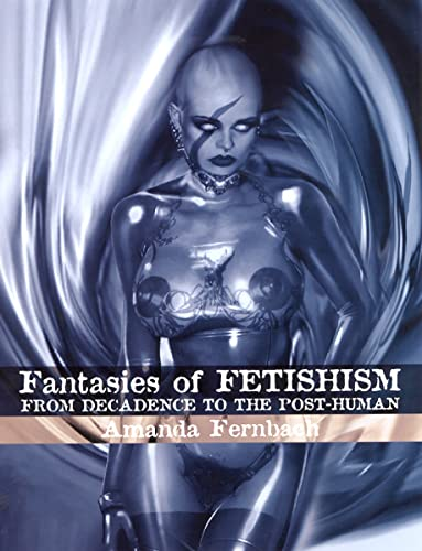 Fantasies of Fetishism: From Decadence to the Post-Human: Fernbach, Amanda