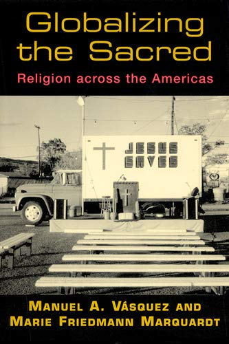 Globalizing the Sacred: Religion Across the Americas: Vasquez, Manuel A.