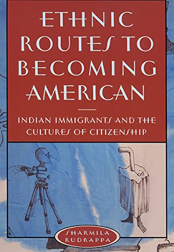 Ethnic Routes to Becoming American: Indian Immigrants and the Cultures of Citizenship (Paperback): ...