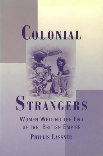 Colonial Strangers: Women Writing the End of the British Empire: Lassner, Phyllis