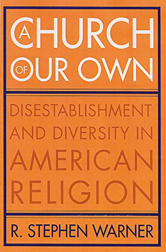 A Church of Our Own: Disestablishment and Diversity in American Religion: Warner, R. Stephen