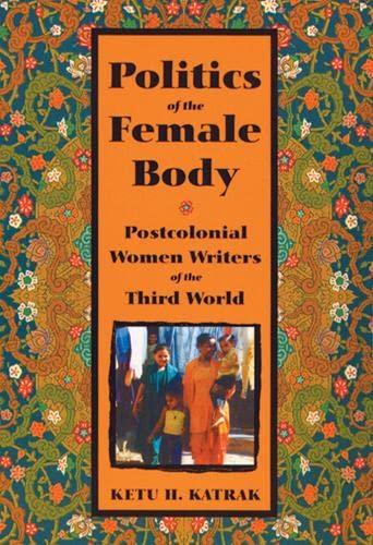 Politics of the Female Body : Postcolonial Women Writers of the Third World : (): Katrak, Ketu H.