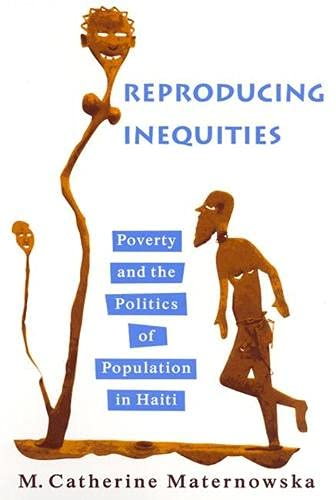 Reproducing Inequities: Poverty and the Politics of Population in Haiti: M. Catherine Maternowska