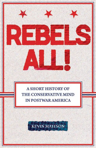 9780813543437: Rebels All!: Rebels All! A Short History of the Conservative Mind in Postwar America (Ideas in Action)