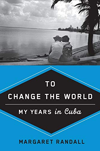 To Change the World: My Years in Cuba: Randall, Margaret