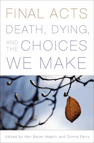 Final Acts: Death, Dying, and the Choices: Bauer-Maglin, Nan [Editor];
