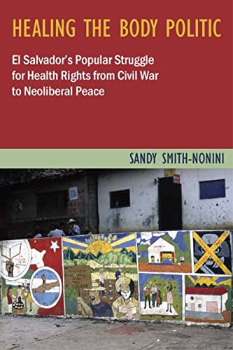 9780813547367: Healing the Body Politic: El Salvador's Popular Struggle for Health Rights from Civil War to Neoliberal Peace (Studies in Medical Anthropology)