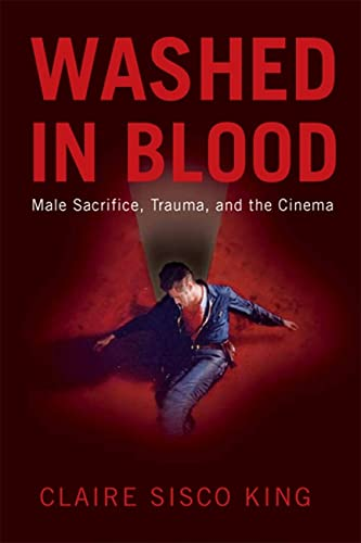 Washed in Blood: Male Sacrifice, Trauma, and the Cinema (Paperback): Claire Sisco Prof. King