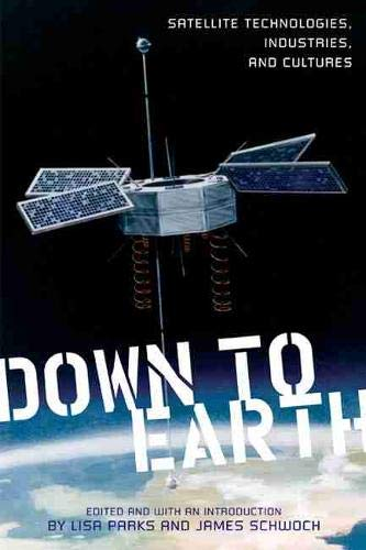 Down to Earth: Satellite Technologies, Industries, and Cultures (New Directions in International ...