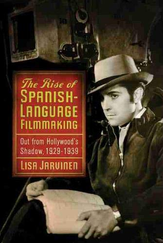 The Rise of Spanish Language Filmmaking: Out from Hollywood's Shadow, 1929-1939: Jarvinen, ...