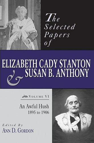 The Selected Papers of Elizabeth Cady Stanton and Susan B. Anthony: An Awful Hush, 1895 to 1906: ...