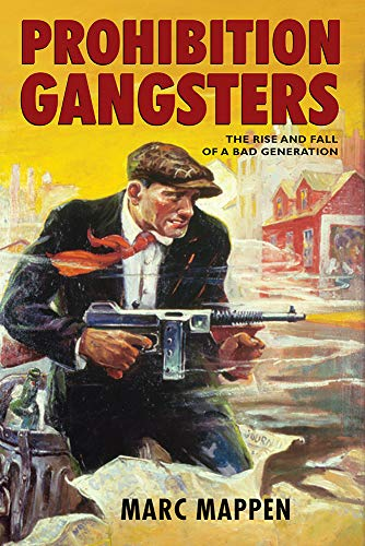Prohibition Gangsters: The Rise and Fall of a Bad Generation: Mappen, Marc