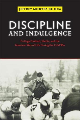 Discipline and Indulgence: College Football, Media, and the American Way of Life During the Cold ...