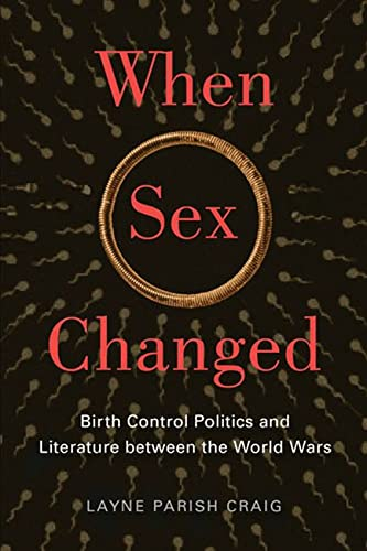 When Sex Changed: Birth Control Politics and Literature Between the World Wars (Hardcover): Layne ...