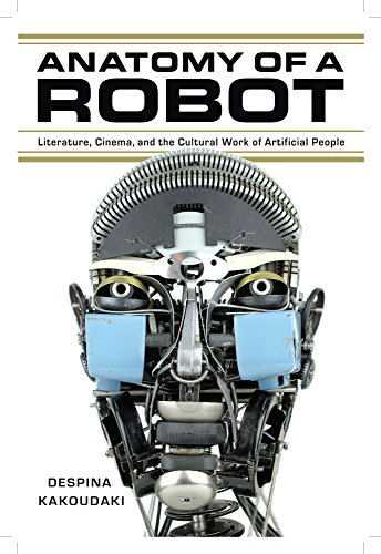 Anatomy of a Robot: Literature, Cinema, and the Cultural Work of Artificial People (Paperback): ...