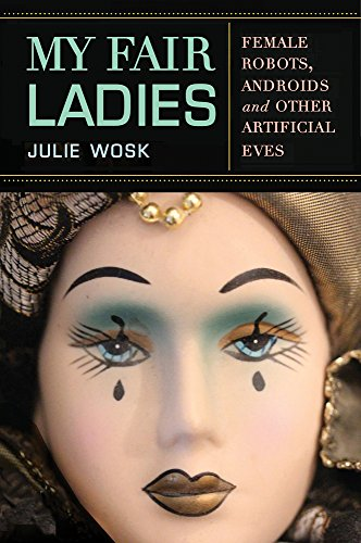 My Fair Ladies: Female Robots, Androids, and Other Artificial Eves: Wosk, Julie