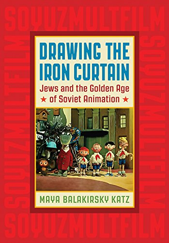 Drawing the Iron Curtain: Jews and the Golden Age of Soviet Animation (Paperback): Maya Balakirsky ...