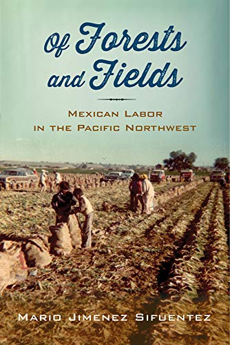 Of Forests and Fields: Mexican Labor in the Pacific Northwest: Sifuentez, Mario Jimenez