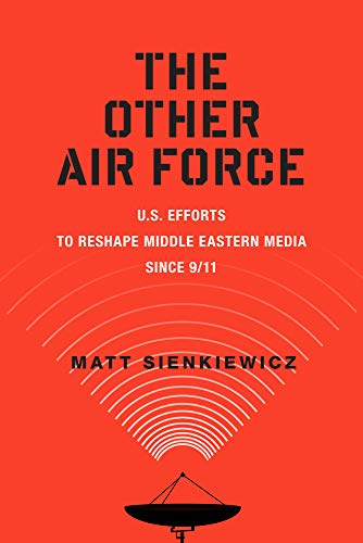 The Other Air Force: U.S. Efforts to Reshape Middle Eastern Media Since 9/11 (Hardcover): Matt...