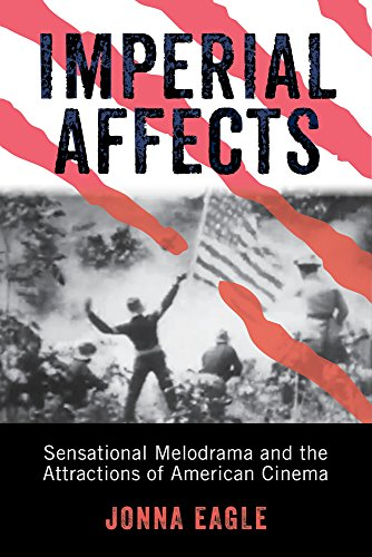 Imperial Affects: Sensational Melodrama and the Attractions of American Cinema: Jonna Eagle