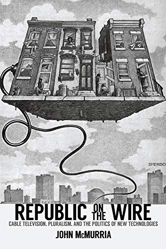 9780813585291: Republic on the Wire: Cable Television, Pluralism, and the Politics of New Technologies, 1948-1984
