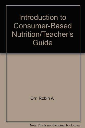 Introduction to Consumer-Based Nutrition/Teacher's Guide: Robin A. Orr, Margaret W. ...