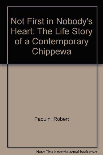 Not First in Nobody's Heart: The Life Story of a Contemporary Chippewa: Paquin, Robert, ...