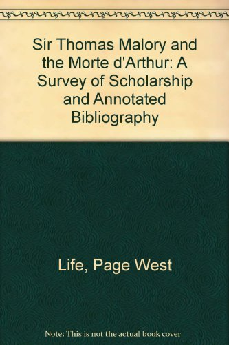 Sir Thomas Malory and the Morte Darthur: A Survey of Scholarship and Annotated Bibliography: Life, ...