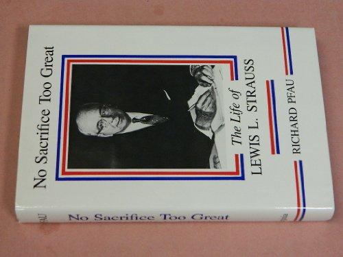 No Sacrifice Too Great The Life of Lewis Strauss: Pfau, Richard