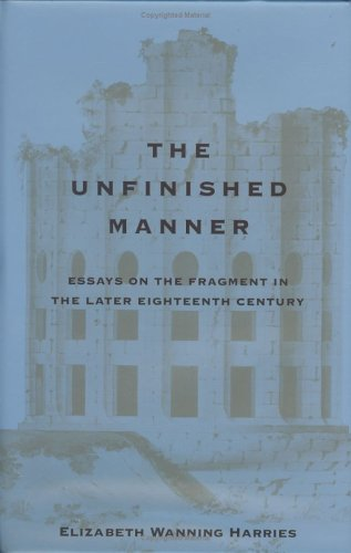 The Unfinished Manner: Essays on the Fragment in the Later Eighteenth Century: Harries, Elizabeth W...
