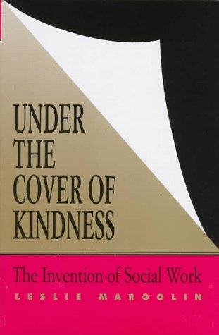 9780813917139: Under the Cover of Kindness: The Invention of Social Work (Knowledge: Disciplinarity and Beyond)