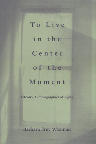 9780813917573: To Live in the Center of the Moment: Literary Autobiographies of Aging (Age Studies)
