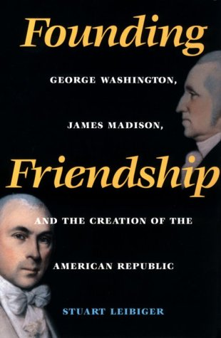 Founding Friendship: George Washington, James Madison, and the Creation of the American Republic: ...