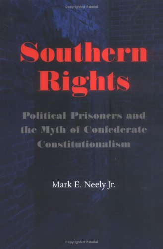 Southern Rights. Political prisoners and the myth of Confederate Constitutionalism.: Neely, Mark E.
