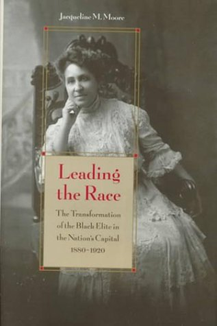 Leading the Race: The Transformation of the Black Elite in the Nation's Capital, 1880-1920: ...