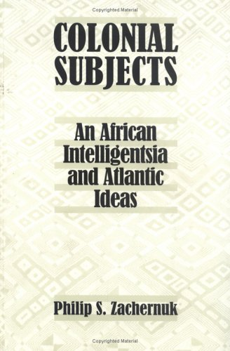 Colonial Subjects: An African Intelligentsia and Atlantic Ideas an African Intelligentsia and ...