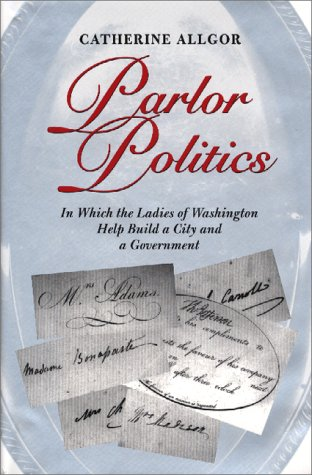 Parlor Politics : In Which the Ladies: Catherine Allgor