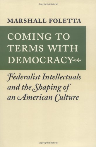 Coming to Terms with Democracy: Federalist Intellectuals and the Shaping of an American Culture, ...
