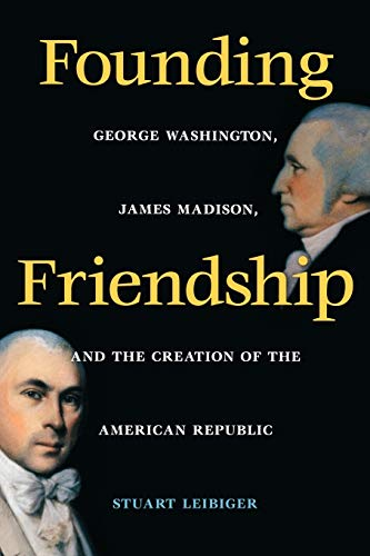 9780813920894: Founding Friendship: George Washington, James Madison, and the Creation of the American Republic (Constitutionalism and Democracy Series)