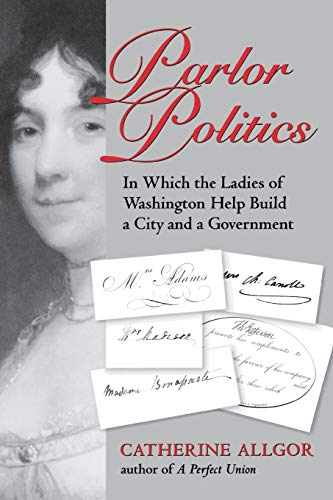 Parlor Politics: In Which the Ladies of: Allgor, Catherine