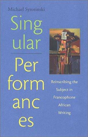 Singular Performances Reinscribing the Subject in Francophone African Writing: Syrotinski, Michael