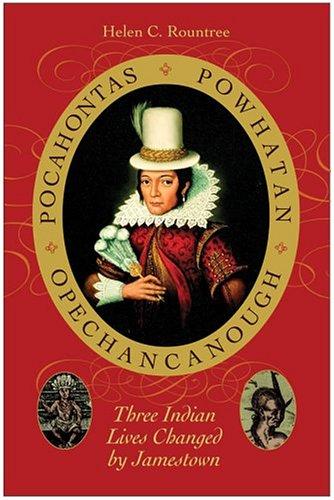 Pocahontas, Powhatan, Opechancanough: Three Indian Lives Changed by Jamestown - Rountree, Helen C.