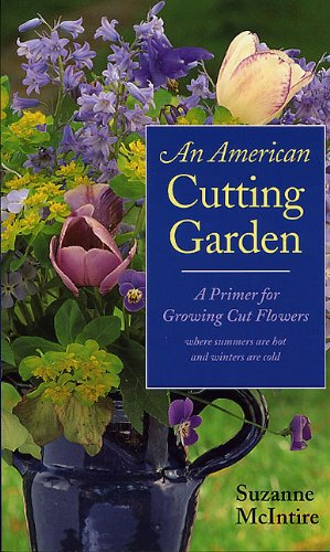 An American Cutting Garden: A Primer for Growing Cut Flowers Where Summers are Hot and Winters ar...