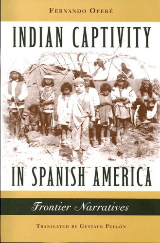 Indian Captivity in Spanish America: Frontier Narratives: Opere, Fernando
