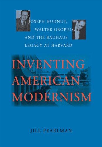 Inventing American Modernism: Joseph Hudnut, Walter Gropius, and the Bauhaus Legacy at Harvard: ...