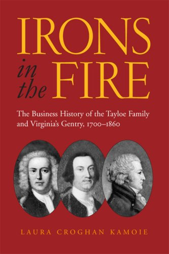 Irons in the Fire: The Business History of the Tayloe Family and Virginia's Gentry, 1700-1860 ...