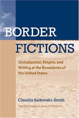 9780813926773: Border Fictions: Globalization, Empire, and Writing at the Boundaries of the United States (New World Studies)