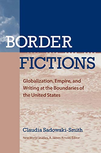 9780813926780: Border Fictions: Globalization, Empire, and Writing at the Boundaries of the United States (New World Studies)