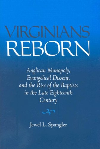 Virginians Reborn: Anglican Monopoly, Evangelical Dissent, and the Rise of the Baptists in the Late...