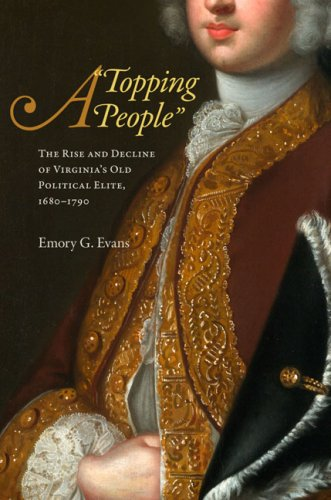A Topping People: The Rise and Decline of Virginia's Old Political Elite, 1680-1790: Emory G. ...